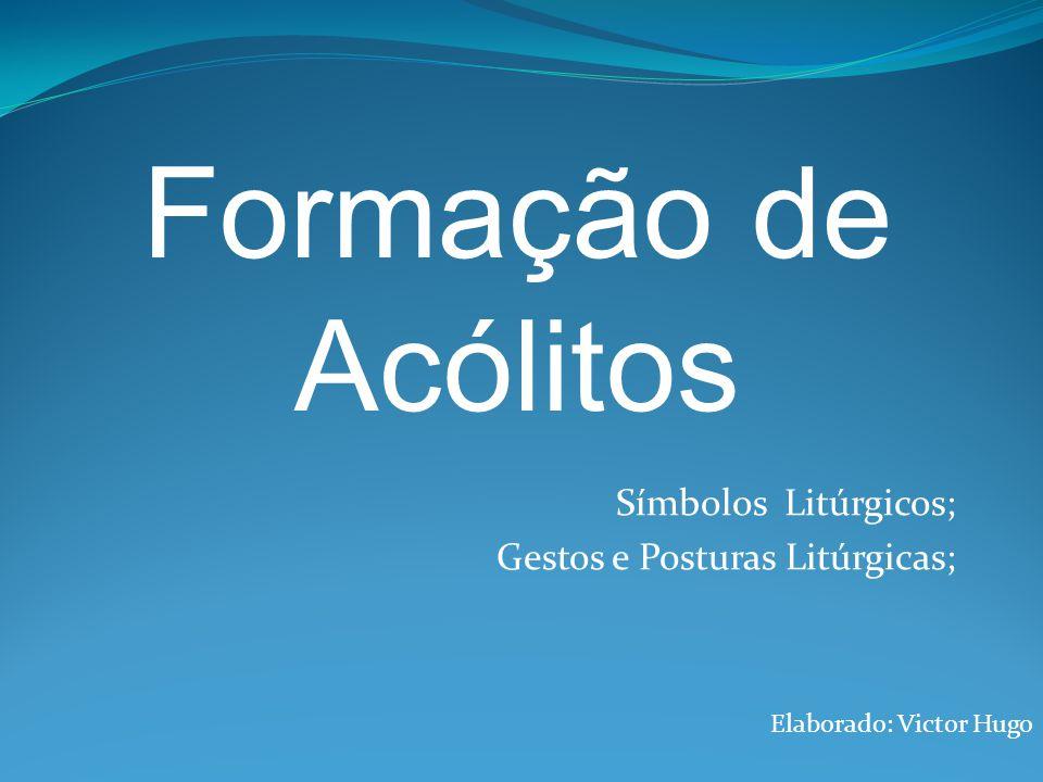 Símbolos Litúrgicos; Gestos e Posturas Litúrgicas; Elaborado: Victor Hugo Formação de Acólitos