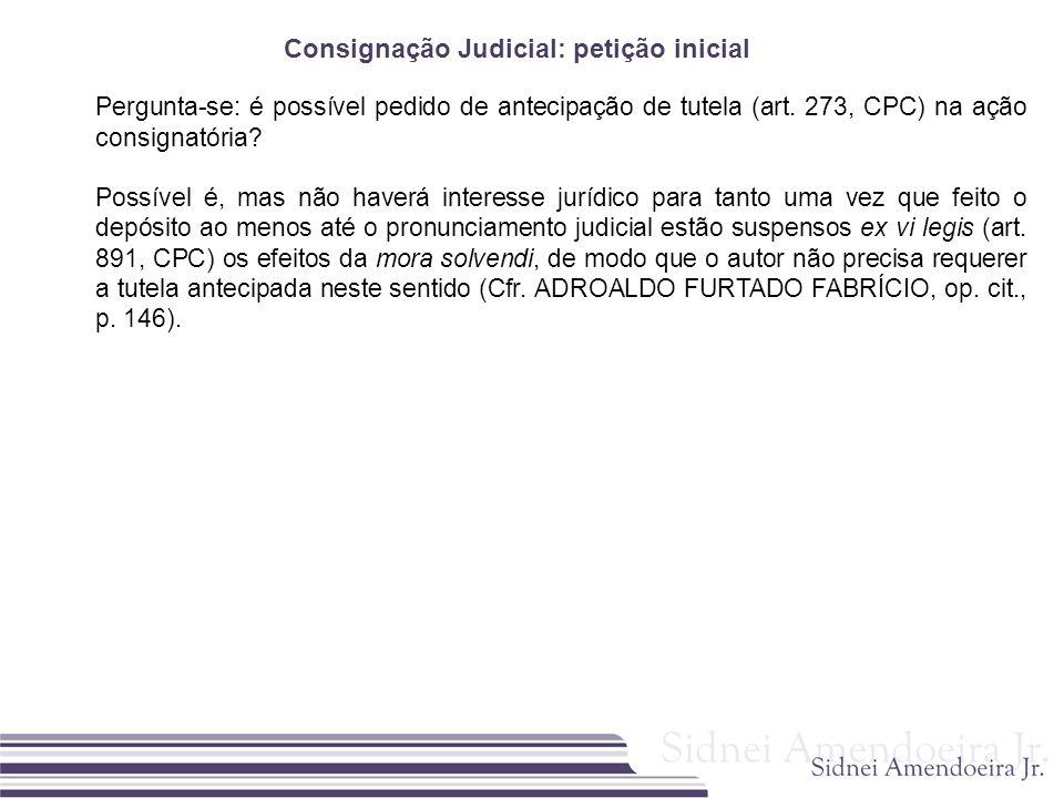 Consignação Judicial: petição inicial Pergunta-se: é possível pedido de antecipação de tutela (art. 273, CPC) na ação consignatória? Possível é, mas n