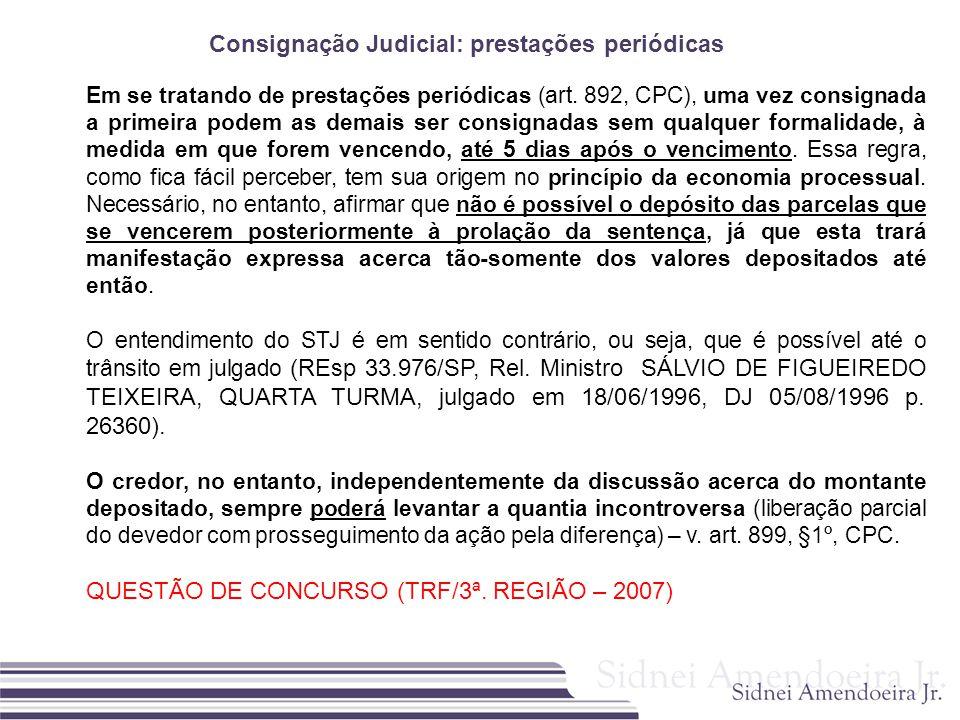 Consignação Judicial: prestações periódicas Em se tratando de prestações periódicas (art. 892, CPC), uma vez consignada a primeira podem as demais ser