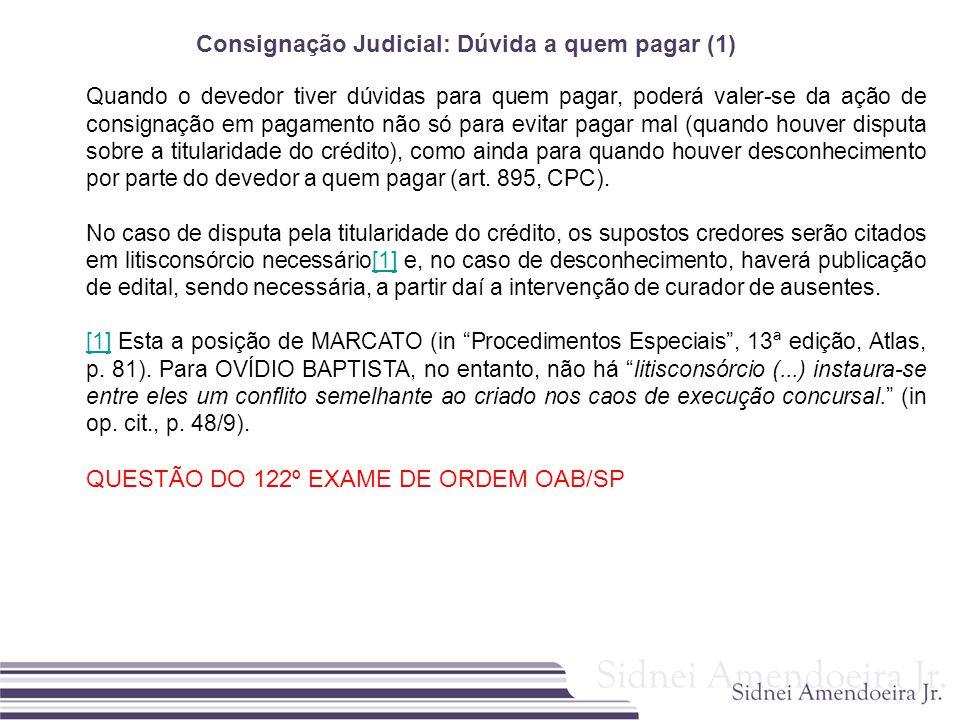 Consignação Judicial: Dúvida a quem pagar (1) Quando o devedor tiver dúvidas para quem pagar, poderá valer-se da ação de consignação em pagamento não
