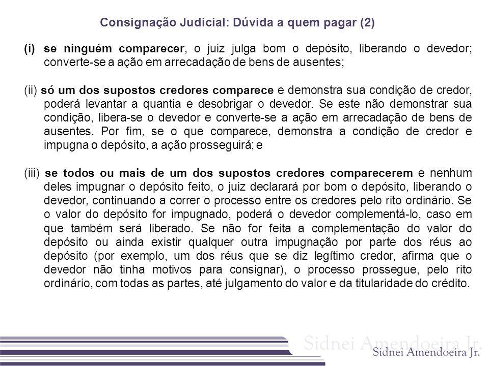 Consignação Judicial: Dúvida a quem pagar (2) (i)se ninguém comparecer, o juiz julga bom o depósito, liberando o devedor; converte-se a ação em arreca