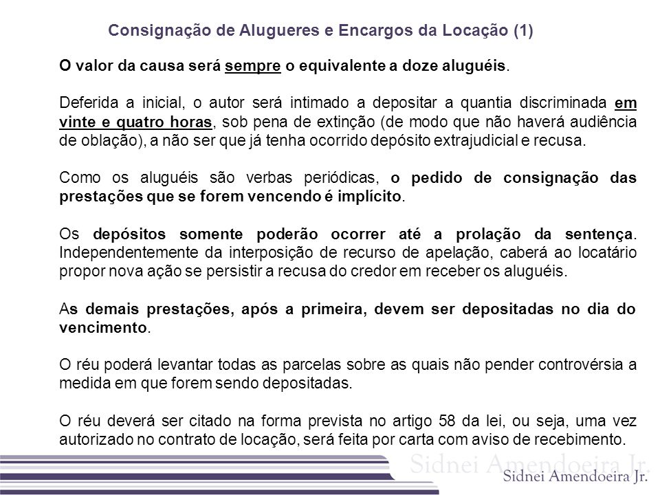 Consignação de Alugueres e Encargos da Locação (1) O valor da causa será sempre o equivalente a doze aluguéis. Deferida a inicial, o autor será intima