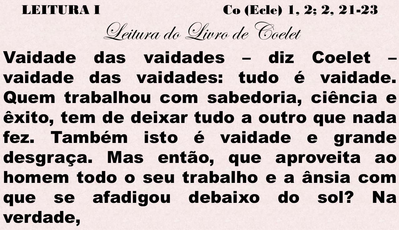 LEITURA I Co (Ecle) 1, 2; 2, 21-23 Leitura do Livro de Coelet Vaidade das vaidades – diz Coelet – vaidade das vaidades: tudo é vaidade. Quem trabalhou