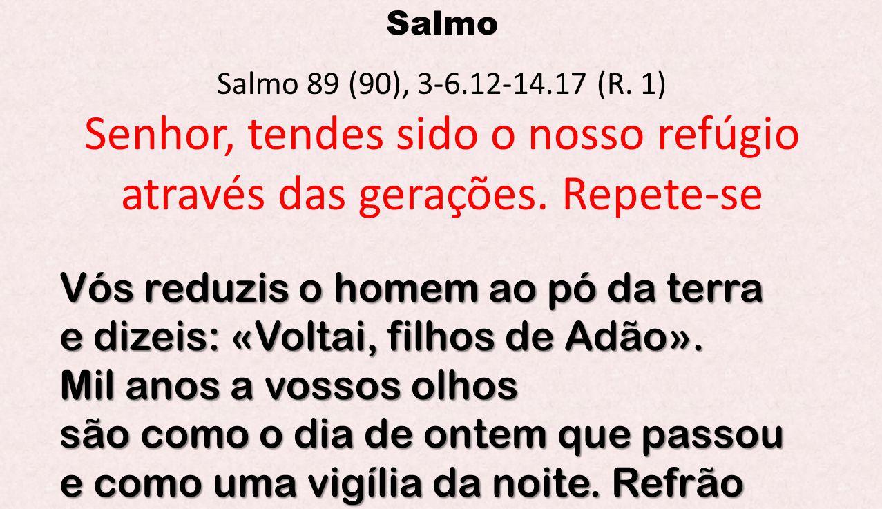 Salmo Salmo 89 (90), 3-6.12-14.17 (R. 1) Senhor, tendes sido o nosso refúgio através das gerações. Repete-se Vós reduzis o homem ao pó da terra e dize