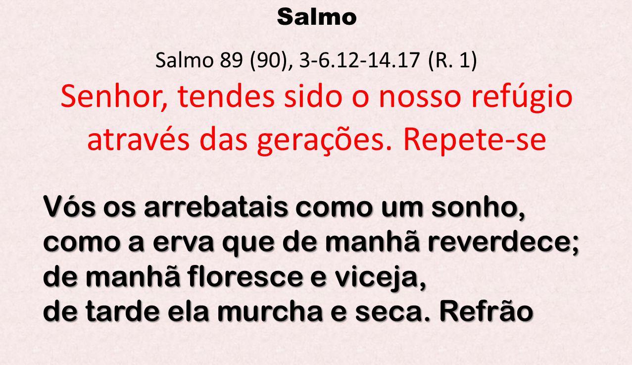 Salmo Salmo 89 (90), 3-6.12-14.17 (R. 1) Senhor, tendes sido o nosso refúgio através das gerações. Repete-se Vós os arrebatais como um sonho, como a e