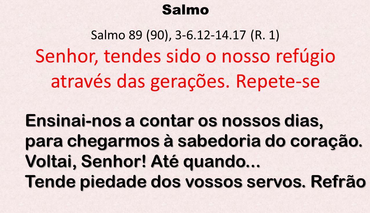 Salmo Salmo 89 (90), 3-6.12-14.17 (R. 1) Senhor, tendes sido o nosso refúgio através das gerações. Repete-se Ensinai-nos a contar os nossos dias, para
