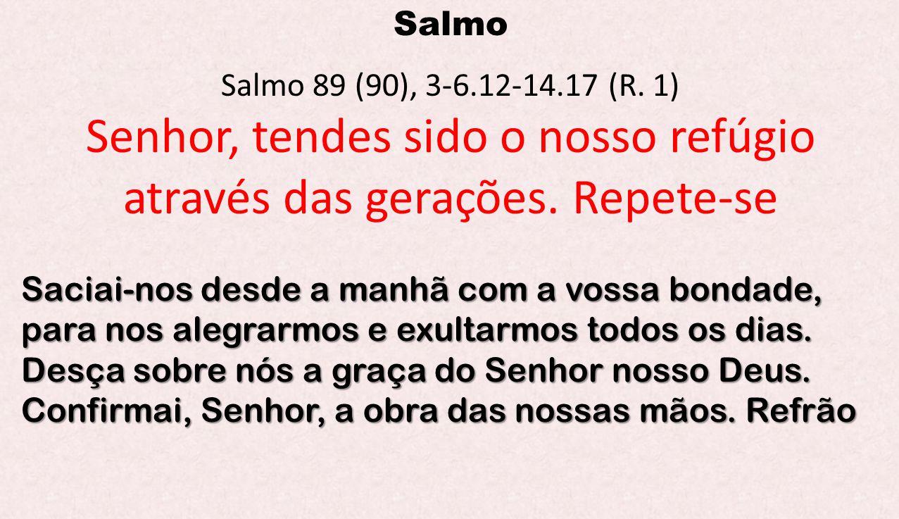 Salmo Salmo 89 (90), 3-6.12-14.17 (R. 1) Senhor, tendes sido o nosso refúgio através das gerações. Repete-se Saciai-nos desde a manhã com a vossa bond