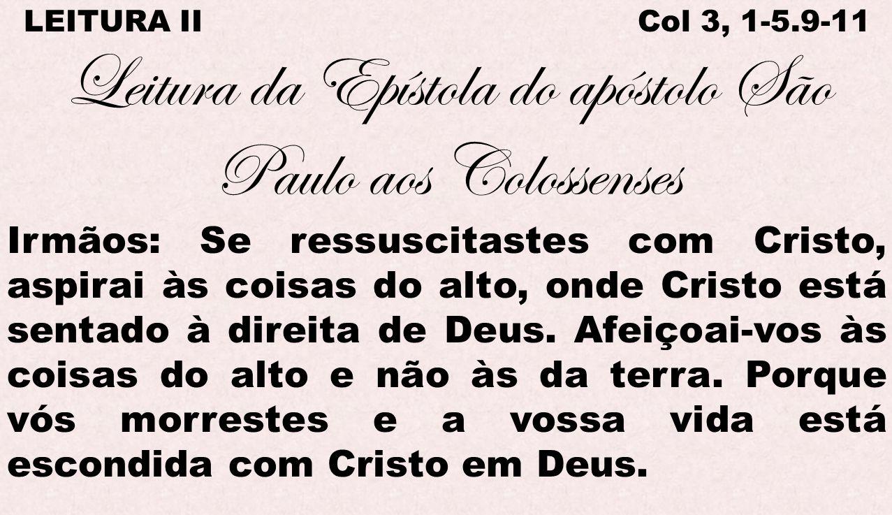 LEITURA II Col 3, 1-5.9-11 Leitura da Epístola do apóstolo São Paulo aos Colossenses Irmãos: Se ressuscitastes com Cristo, aspirai às coisas do alto,