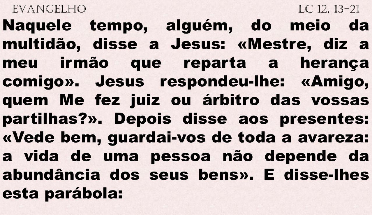 EVANGELHO Lc 12, 13-21 Naquele tempo, alguém, do meio da multidão, disse a Jesus: «Mestre, diz a meu irmão que reparta a herança comigo». Jesus respon