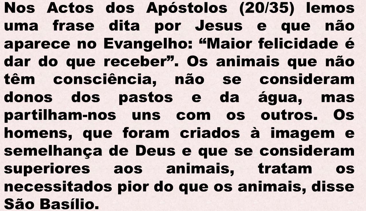 Nos Actos dos Apóstolos (20/35) lemos uma frase dita por Jesus e que não aparece no Evangelho: Maior felicidade é dar do que receber. Os animais que n