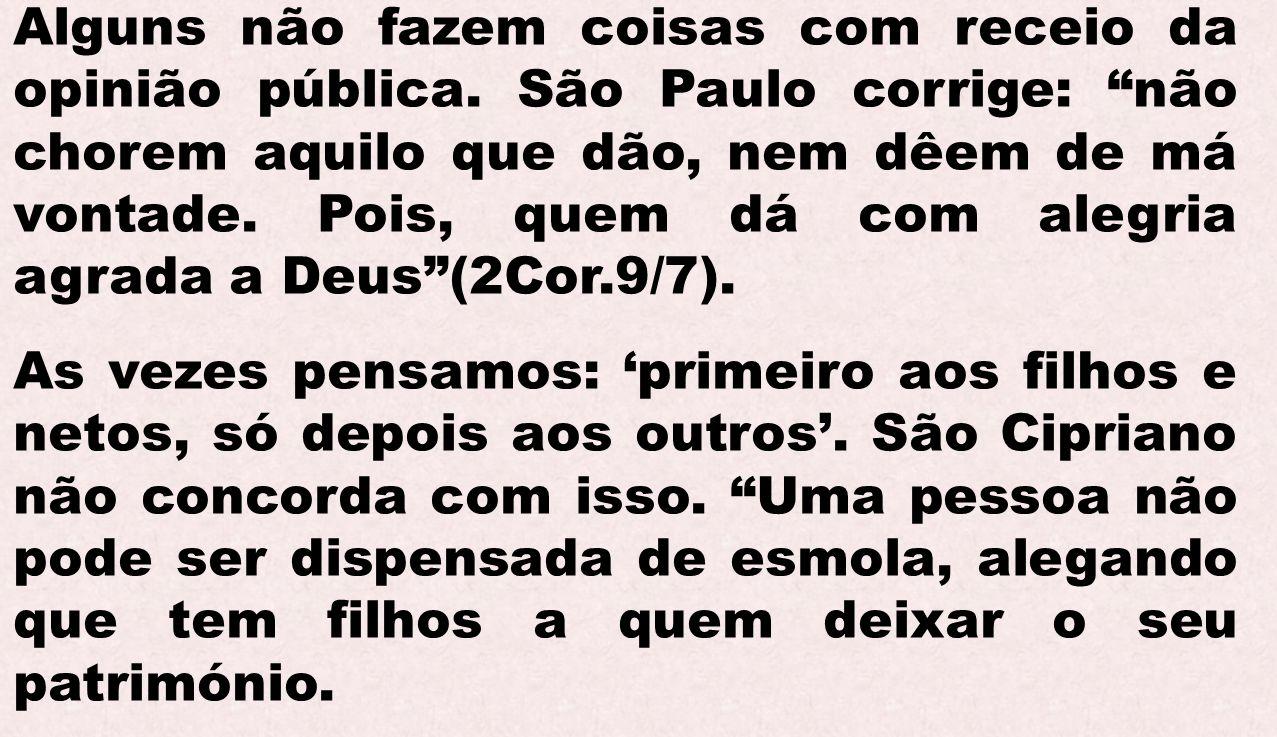 Alguns não fazem coisas com receio da opinião pública. São Paulo corrige: não chorem aquilo que dão, nem dêem de má vontade. Pois, quem dá com alegria
