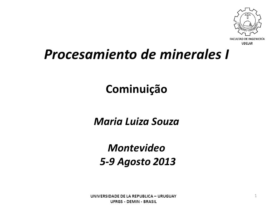 Procesamiento de minerales I Cominuição Maria Luiza Souza Montevideo 5-9 Agosto 2013 1 UNIVERSIDADE DE LA REPUBLICA – URUGUAY UFRGS - DEMIN - BRASIL