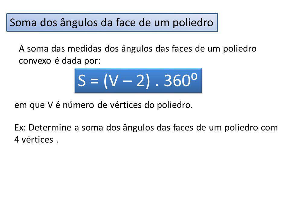 Soma dos ângulos da face de um poliedro A soma das medidas dos ângulos das faces de um poliedro convexo é dada por: S = (V – 2). 360 em que V é número