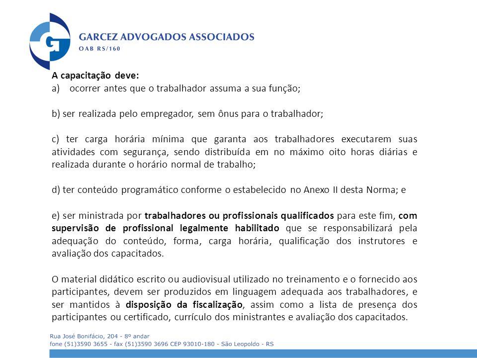A capacitação deve: a)ocorrer antes que o trabalhador assuma a sua função; b) ser realizada pelo empregador, sem ônus para o trabalhador; c) ter carga