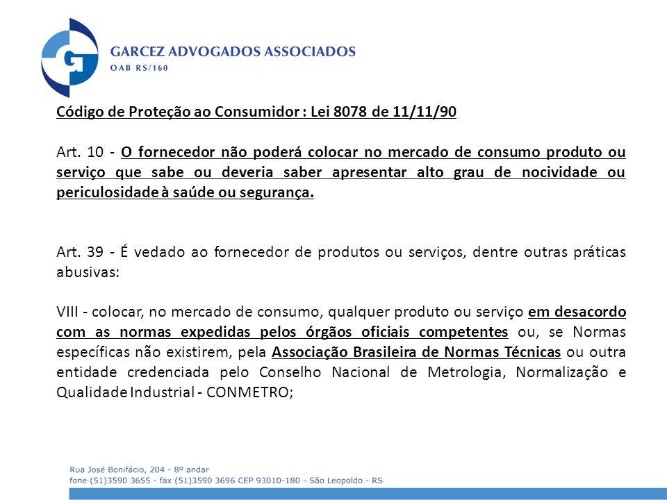 Código de Proteção ao Consumidor : Lei 8078 de 11/11/90 Art. 10 - O fornecedor não poderá colocar no mercado de consumo produto ou serviço que sabe ou