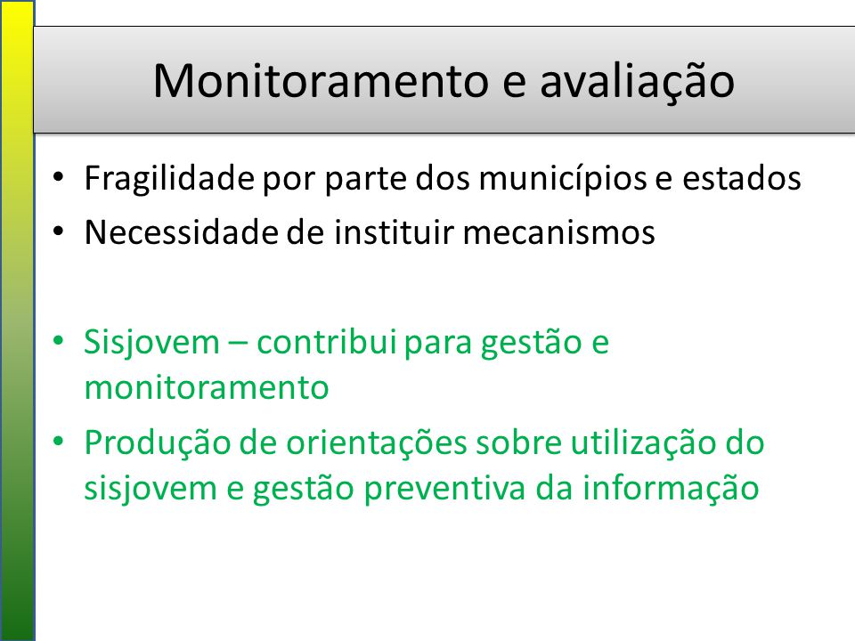 Monitoramento e avaliação Fragilidade por parte dos municípios e estados Necessidade de instituir mecanismos Sisjovem – contribui para gestão e monitoramento Produção de orientações sobre utilização do sisjovem e gestão preventiva da informação