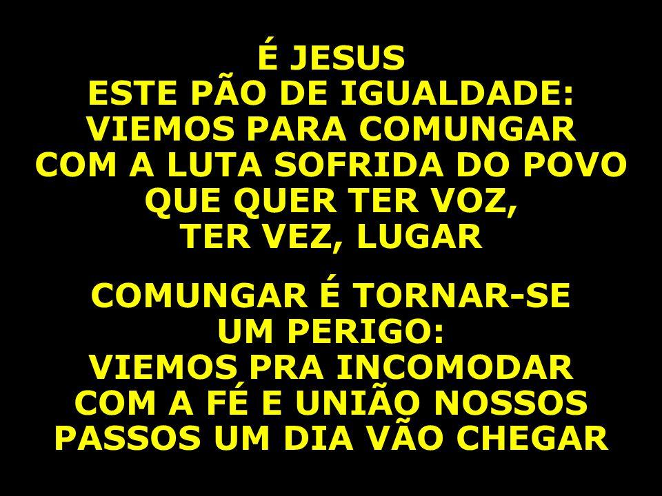 É JESUS ESTE PÃO DE IGUALDADE: VIEMOS PARA COMUNGAR COM A LUTA SOFRIDA DO POVO QUE QUER TER VOZ, TER VEZ, LUGAR COMUNGAR É TORNAR-SE UM PERIGO: VIEMOS