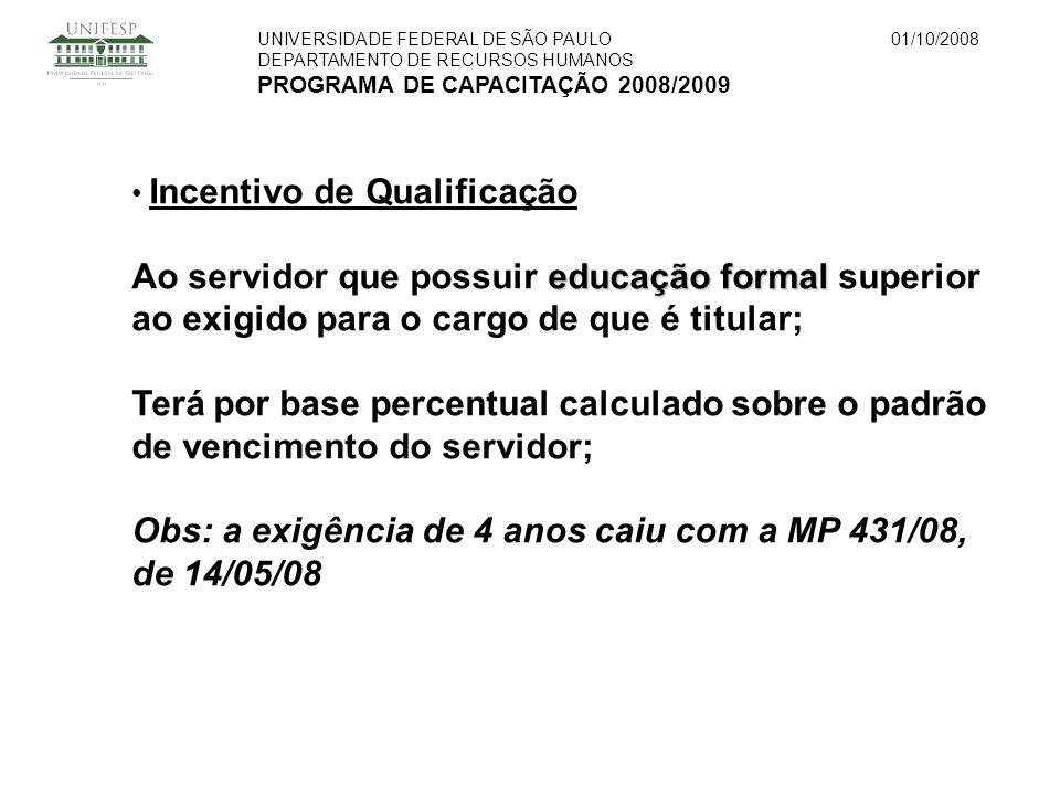 UNIVERSIDADE FEDERAL DE SÃO PAULO DEPARTAMENTO DE RECURSOS HUMANOS PROGRAMA DE CAPACITAÇÃO 2008/2009 01/10/2008 Incentivo de Qualificação educação formal Ao servidor que possuir educação formal superior ao exigido para o cargo de que é titular; Terá por base percentual calculado sobre o padrão de vencimento do servidor; Obs: a exigência de 4 anos caiu com a MP 431/08, de 14/05/08