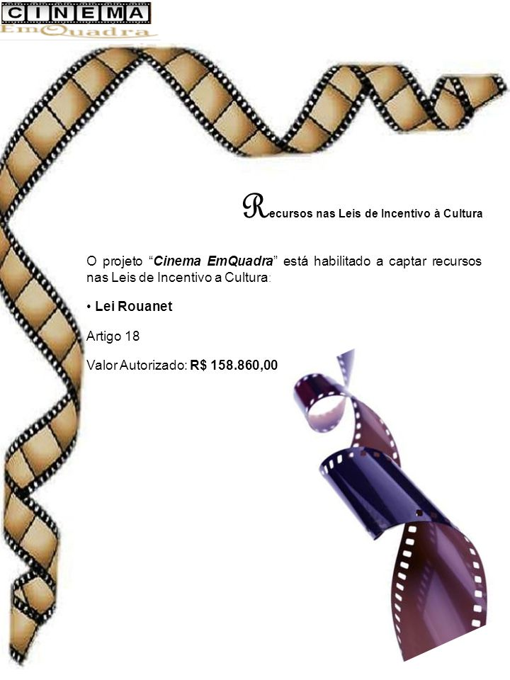 R ecursos nas Leis de Incentivo à Cultura O projeto Cinema EmQuadra está habilitado a captar recursos nas Leis de Incentivo a Cultura : Lei Rouanet Artigo 18 Valor Autorizado: R$ 158.860,00