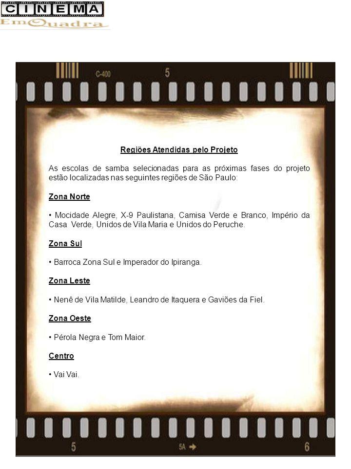 Regiões Atendidas pelo Projeto As escolas de samba selecionadas para as próximas fases do projeto estão localizadas nas seguintes regiões de São Paulo: Zona Norte Mocidade Alegre, X-9 Paulistana, Camisa Verde e Branco, Império da Casa Verde, Unidos de Vila Maria e Unidos do Peruche.