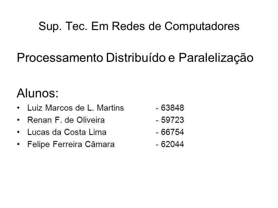 Sup. Tec. Em Redes de Computadores Processamento Distribuído e Paralelização Alunos: Luiz Marcos de L. Martins- 63848 Renan F. de Oliveira- 59723 Luca