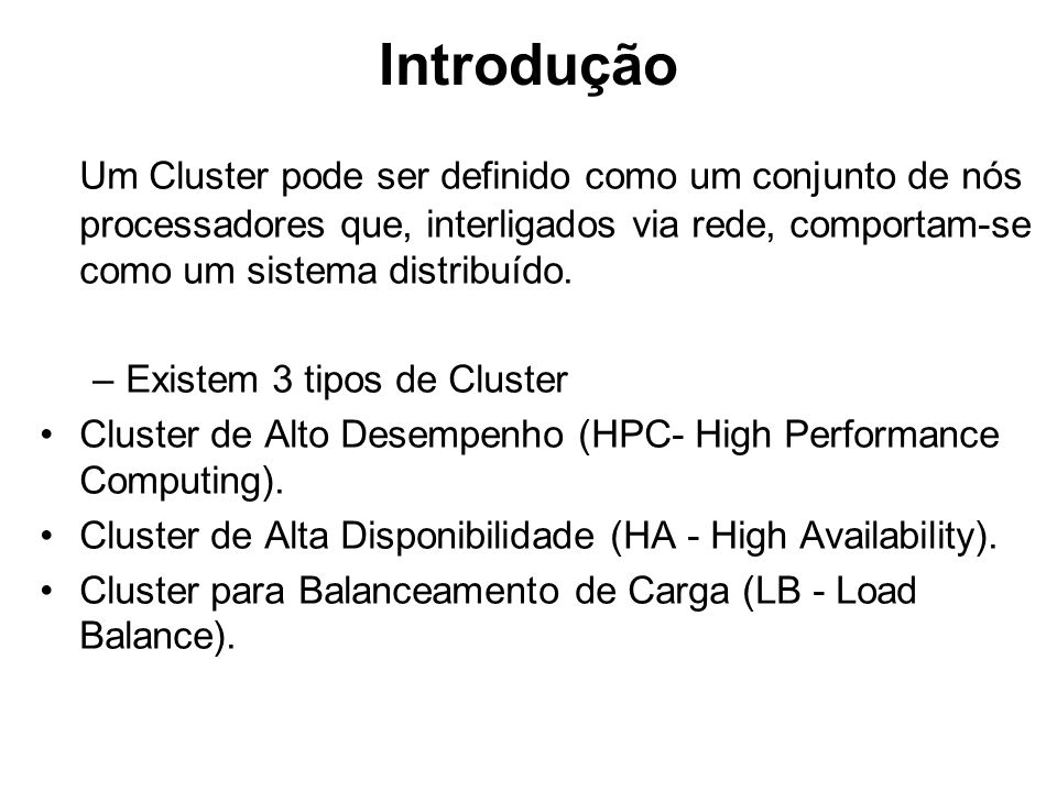 Introdução Um Cluster pode ser definido como um conjunto de nós processadores que, interligados via rede, comportam-se como um sistema distribuído. –E