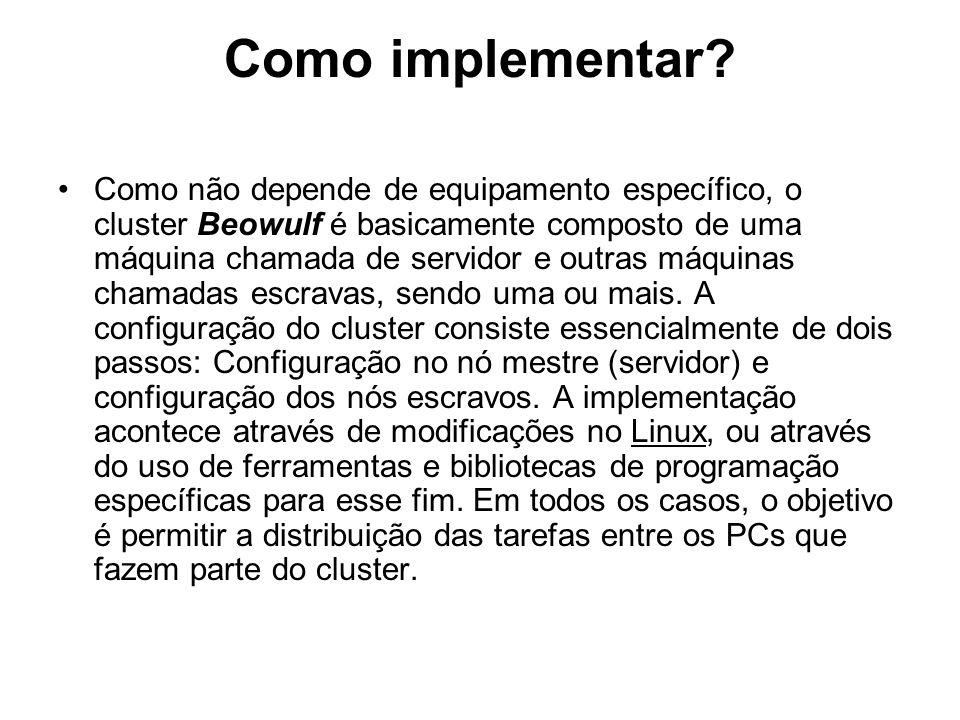 Como implementar? Como não depende de equipamento específico, o cluster Beowulf é basicamente composto de uma máquina chamada de servidor e outras máq
