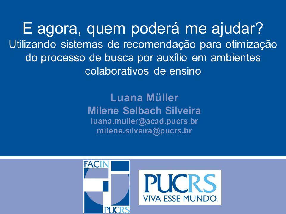 Luana Müller Milene Selbach Silveira luana.muller@acad.pucrs.br milene.silveira@pucrs.br E agora, quem poderá me ajudar? Utilizando sistemas de recome
