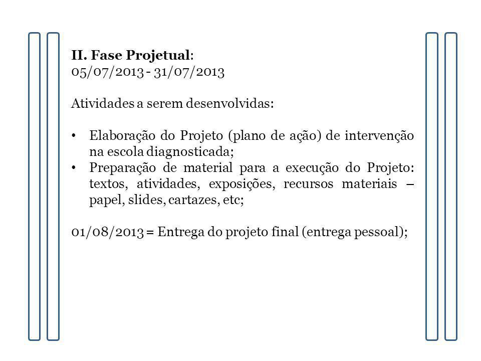 II. Fase Projetual: 05/07/2013 - 31/07/2013 Atividades a serem desenvolvidas: Elaboração do Projeto (plano de ação) de intervenção na escola diagnosti