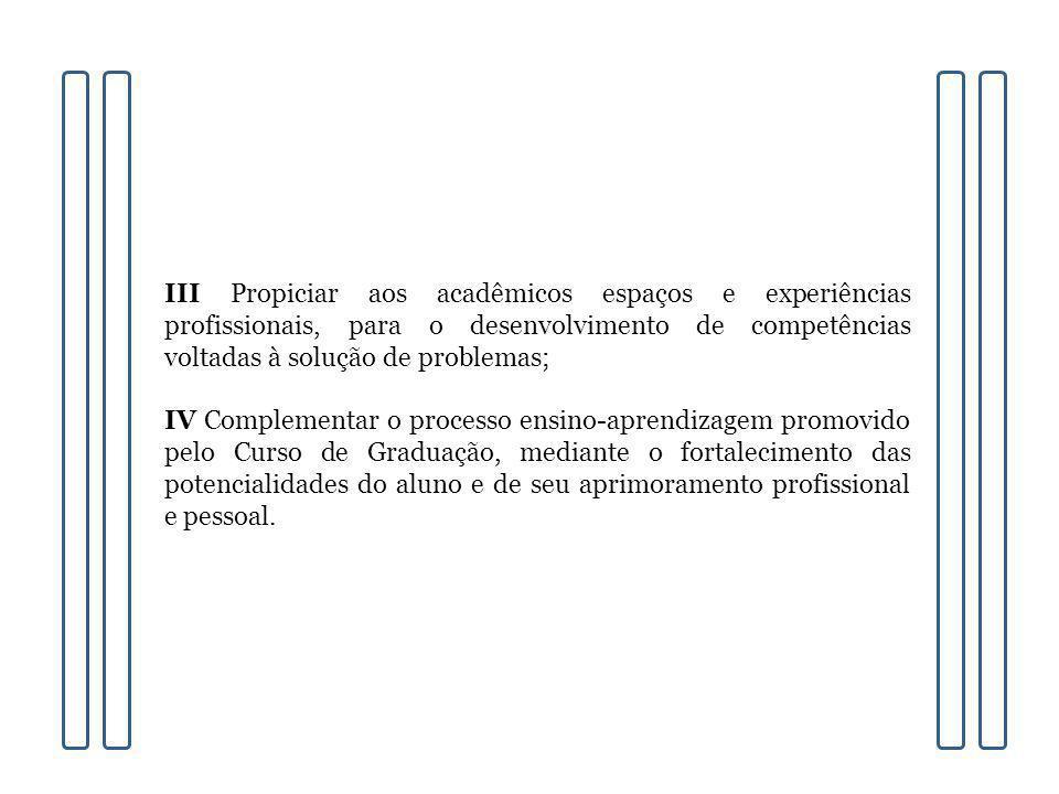 III Propiciar aos acadêmicos espaços e experiências profissionais, para o desenvolvimento de competências voltadas à solução de problemas; IV Compleme