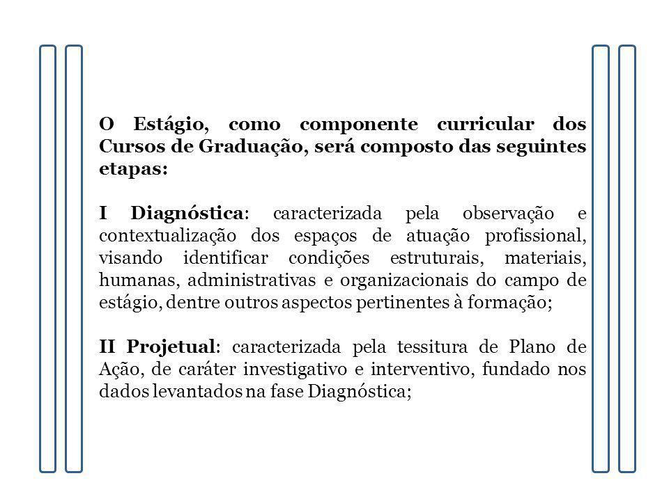 O Estágio, como componente curricular dos Cursos de Graduação, será composto das seguintes etapas: I Diagnóstica: caracterizada pela observação e cont