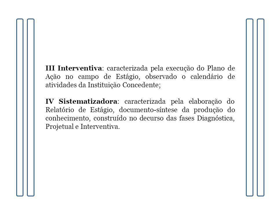 III Interventiva: caracterizada pela execução do Plano de Ação no campo de Estágio, observado o calendário de atividades da Instituição Concedente; IV