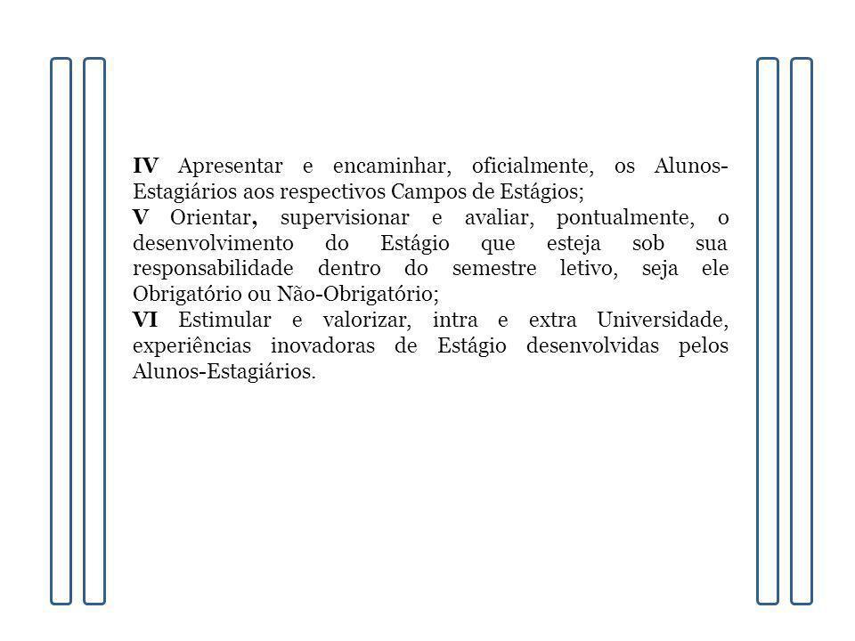 IV Apresentar e encaminhar, oficialmente, os Alunos- Estagiários aos respectivos Campos de Estágios; V Orientar, supervisionar e avaliar, pontualmente
