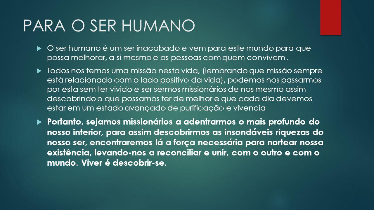 PARA O SER HUMANO O ser humano é um ser inacabado e vem para este mundo para que possa melhorar, a si mesmo e as pessoas com quem convivem. Todos nos