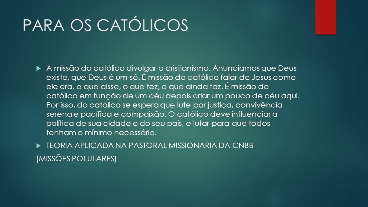 PARA OS CATÓLICOS A missão do católico divulgar o cristianismo. Anunciamos que Deus existe, que Deus é um só. É missão do católico falar de Jesus como