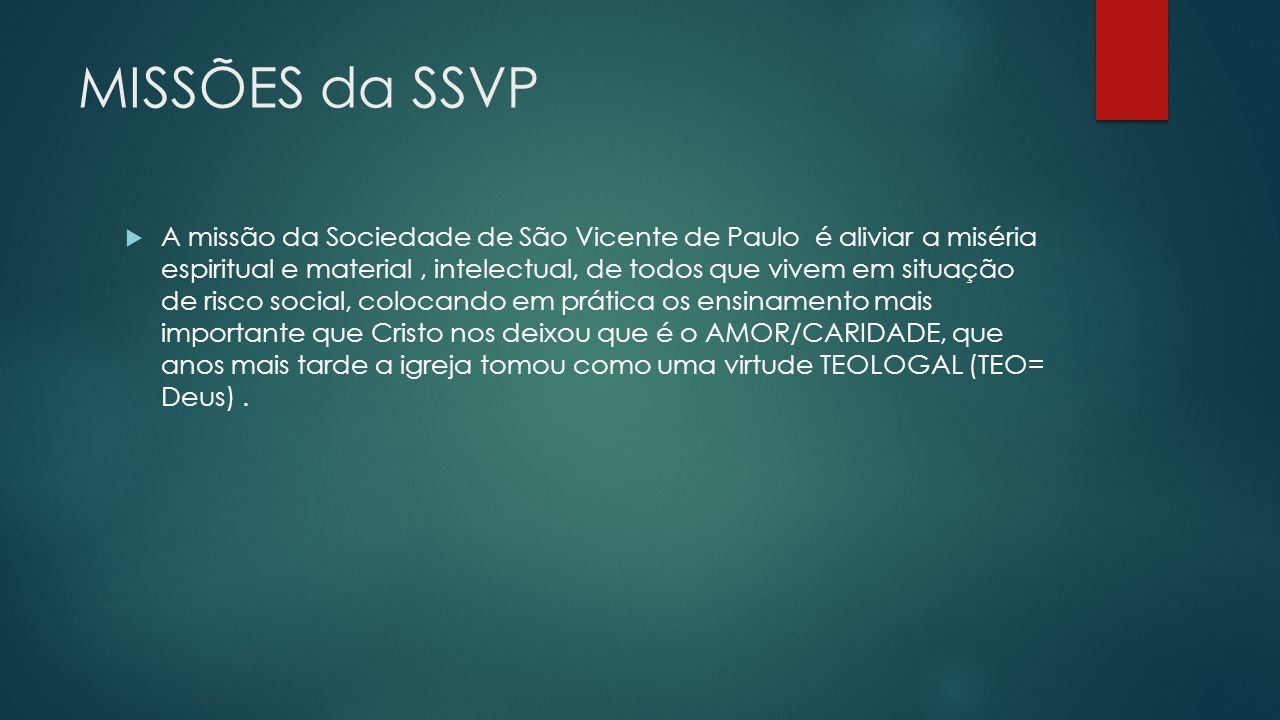 MISSÕES da SSVP A missão da Sociedade de São Vicente de Paulo é aliviar a miséria espiritual e material, intelectual, de todos que vivem em situação d