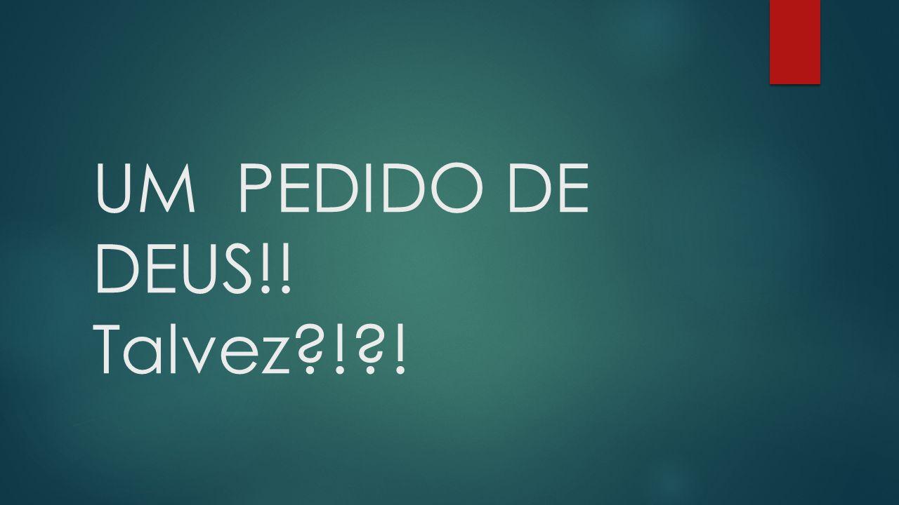 UM PEDIDO DE DEUS!! Talvez?!?!