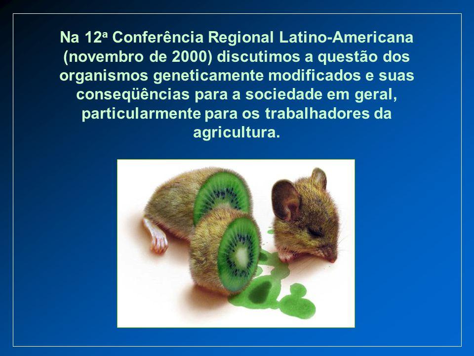 Na 12 a Conferência Regional Latino-Americana (novembro de 2000) discutimos a questão dos organismos geneticamente modificados e suas conseqüências pa