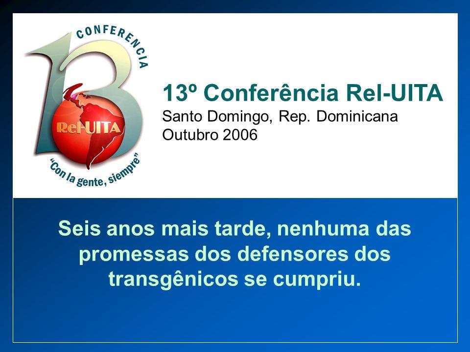 Seis anos mais tarde, nenhuma das promessas dos defensores dos transgênicos se cumpriu. 13º Conferência Rel-UITA Santo Domingo, Rep. Dominicana Outubr
