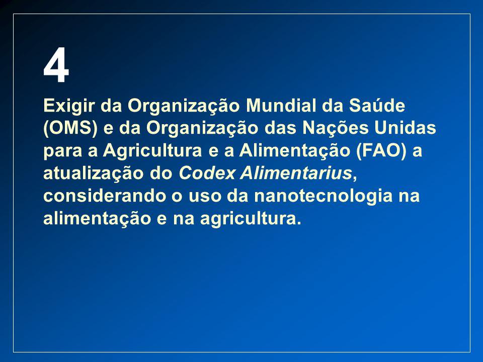 4 Exigir da Organização Mundial da Saúde (OMS) e da Organização das Nações Unidas para a Agricultura e a Alimentação (FAO) a atualização do Codex Alim
