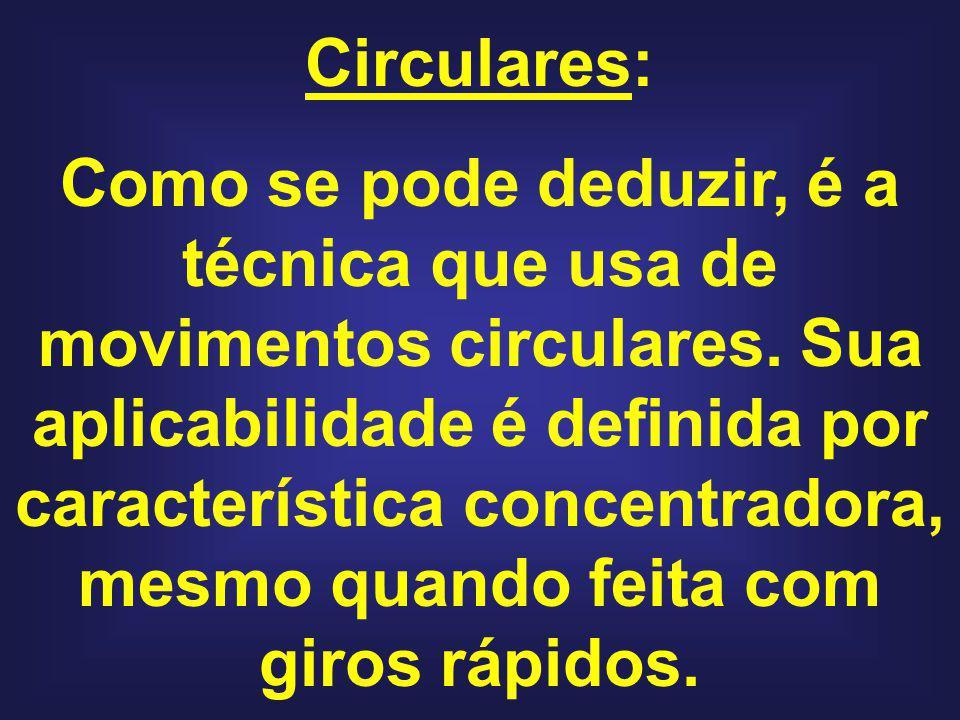 Circulares: Como se pode deduzir, é a técnica que usa de movimentos circulares. Sua aplicabilidade é definida por característica concentradora, mesmo