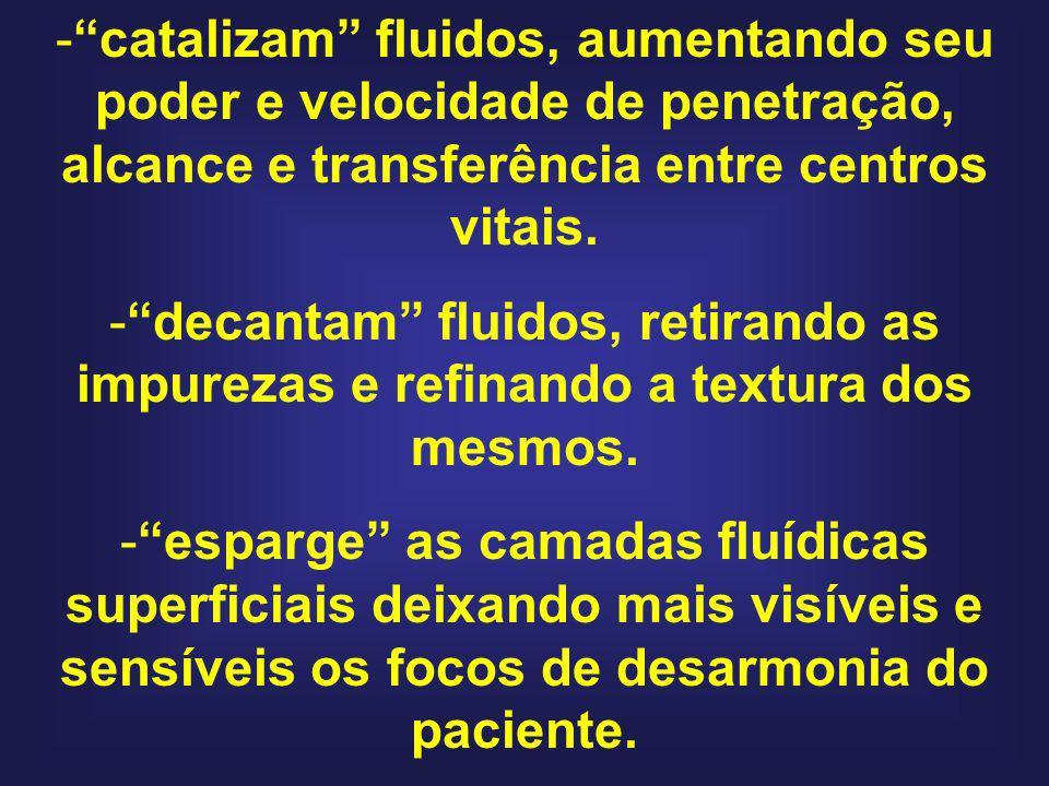 -catalizam fluidos, aumentando seu poder e velocidade de penetração, alcance e transferência entre centros vitais. -decantam fluidos, retirando as imp