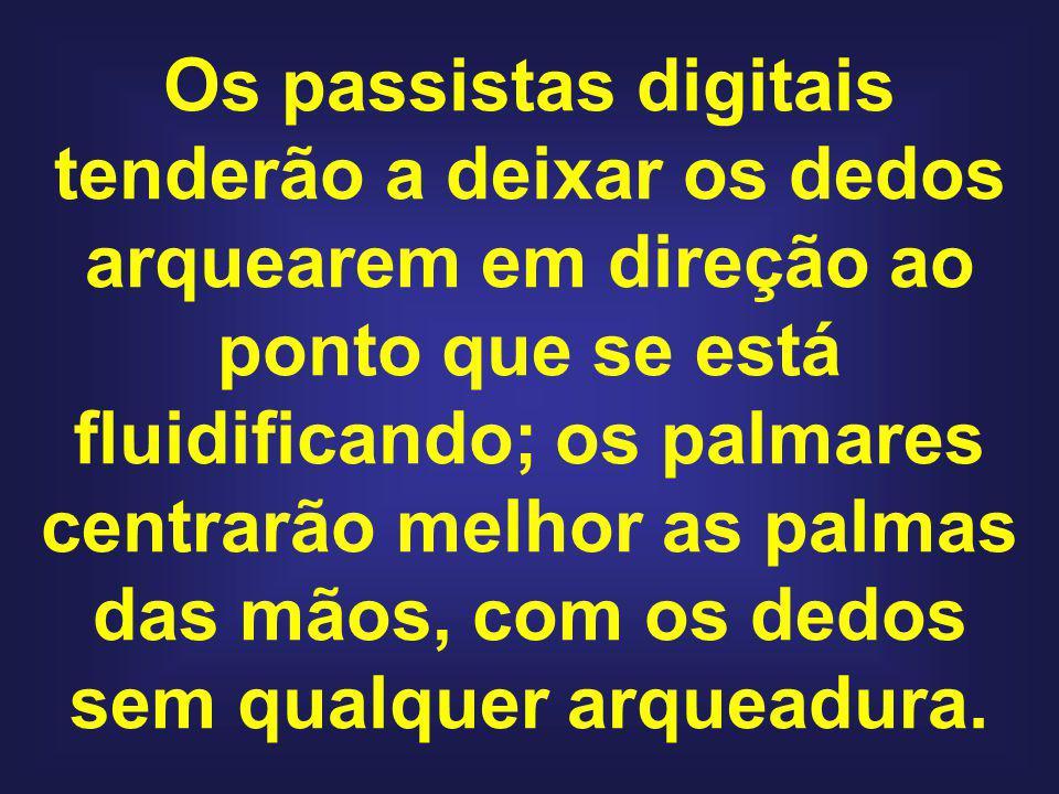 Os passistas digitais tenderão a deixar os dedos arquearem em direção ao ponto que se está fluidificando; os palmares centrarão melhor as palmas das m