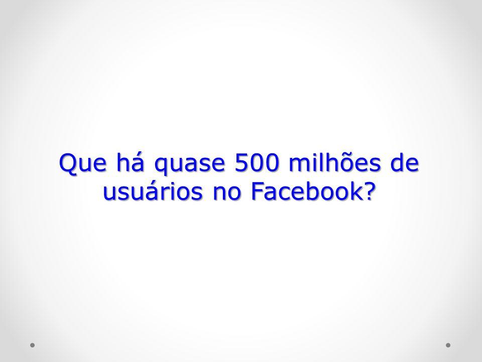 Que há quase 500 milhões de usuários no Facebook?