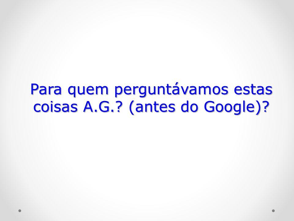 Para quem perguntávamos estas coisas A.G.? (antes do Google)?