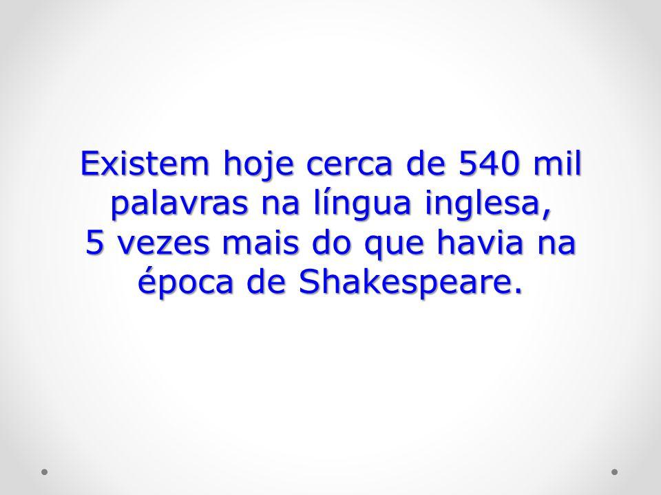 Existem hoje cerca de 540 mil palavras na língua inglesa, 5 vezes mais do que havia na época de Shakespeare.