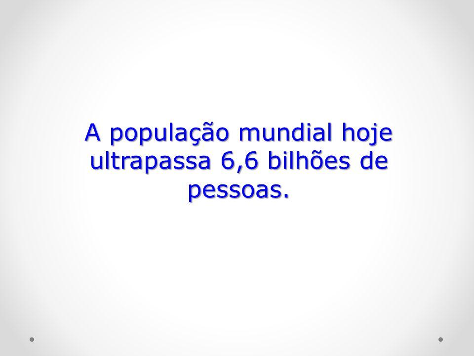 A população mundial hoje ultrapassa 6,6 bilhões de pessoas.