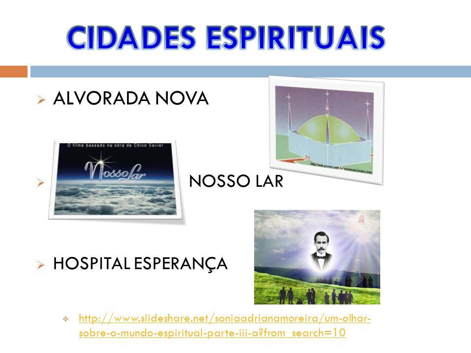 ALVORADA NOVA NOSSO LAR HOSPITAL ESPERANÇA http://www.slideshare.net/soniaadrianamoreira/um-olhar- sobre-o-mundo-espiritual-parte-iii-a?from_search=10 http://www.slideshare.net/soniaadrianamoreira/um-olhar- sobre-o-mundo-espiritual-parte-iii-a?from_search=10