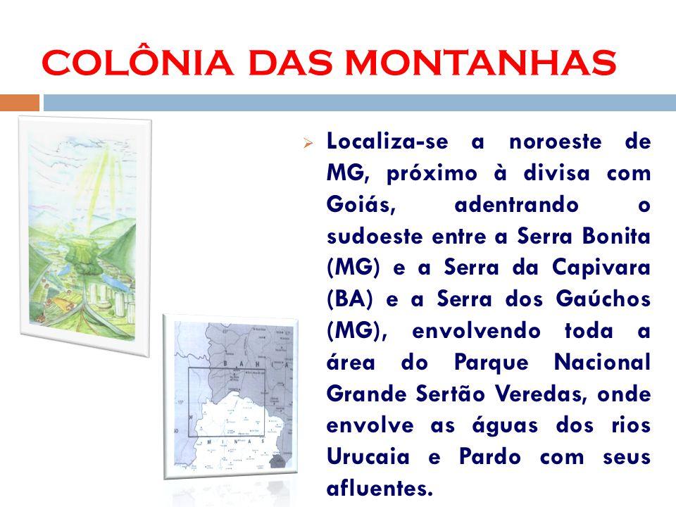 COLÔNIA DAS MONTANHAS Localiza-se a noroeste de MG, próximo à divisa com Goiás, adentrando o sudoeste entre a Serra Bonita (MG) e a Serra da Capivara (BA) e a Serra dos Gaúchos (MG), envolvendo toda a área do Parque Nacional Grande Sertão Veredas, onde envolve as águas dos rios Urucaia e Pardo com seus afluentes.