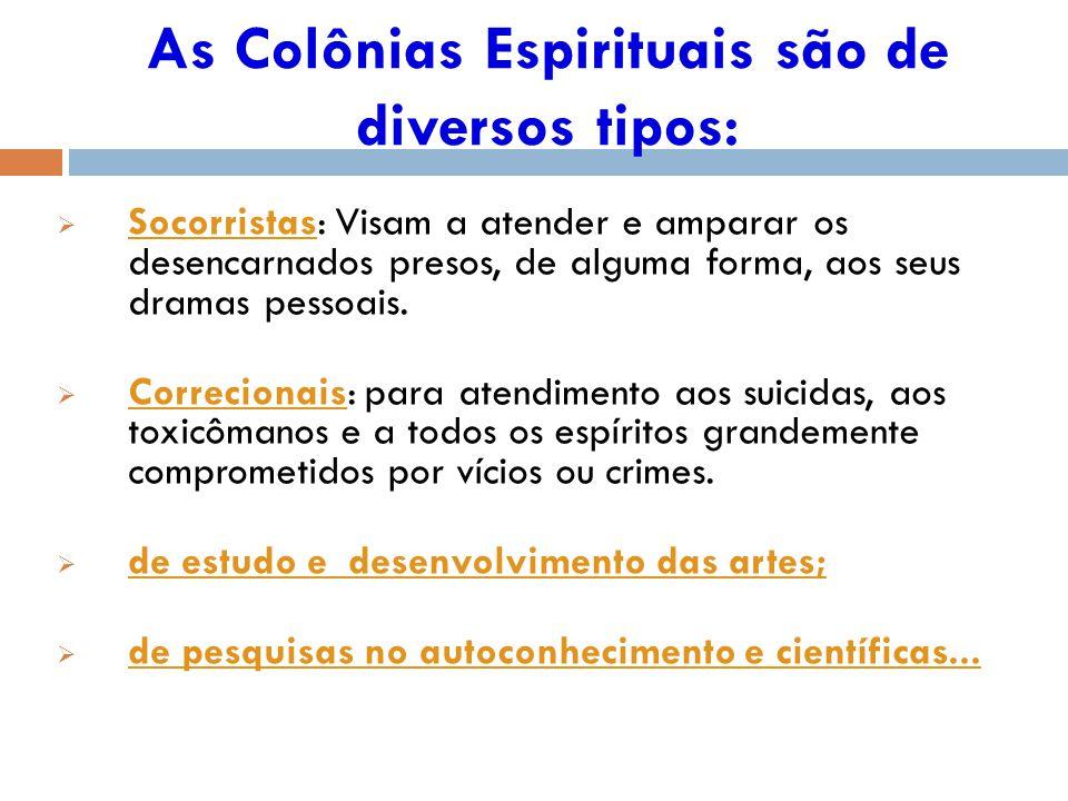 As Colônias Espirituais são de diversos tipos: Socorristas: Visam a atender e amparar os desencarnados presos, de alguma forma, aos seus dramas pessoais.